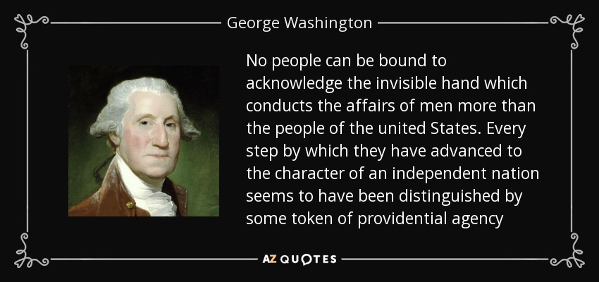 No people can be bound to acknowledge the invisible hand which conducts the affairs of men more than the people of the united States. Every step by which they have advanced to the character of an independent nation seems to have been distinguished by some token of providential agency - George Washington