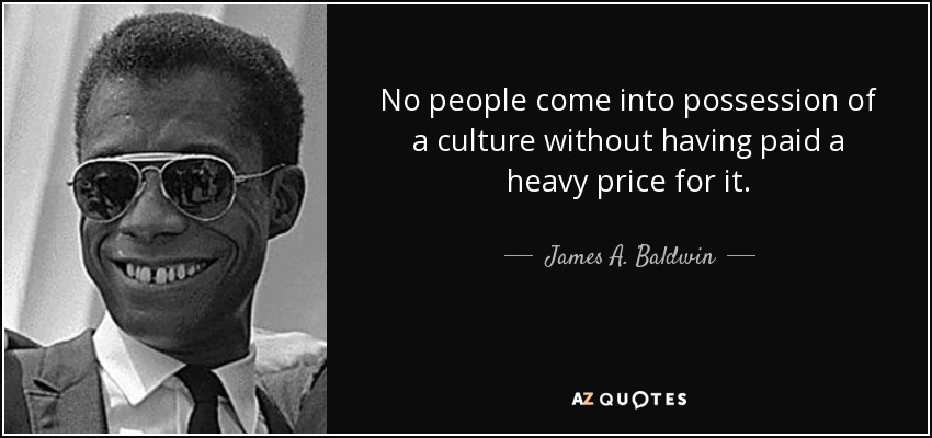 No people come into possession of a culture without having paid a heavy price for it. - James A. Baldwin