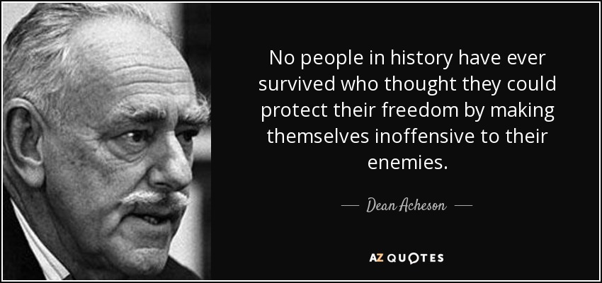 No people in history have ever survived who thought they could protect their freedom by making themselves inoffensive to their enemies. - Dean Acheson