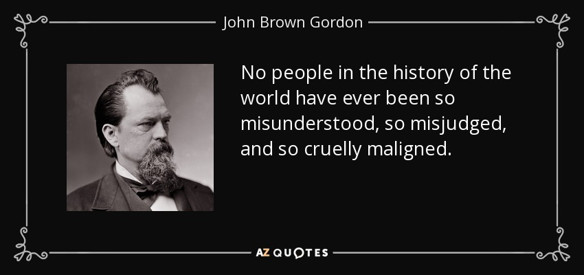 No people in the history of the world have ever been so misunderstood, so misjudged, and so cruelly maligned. - John Brown Gordon