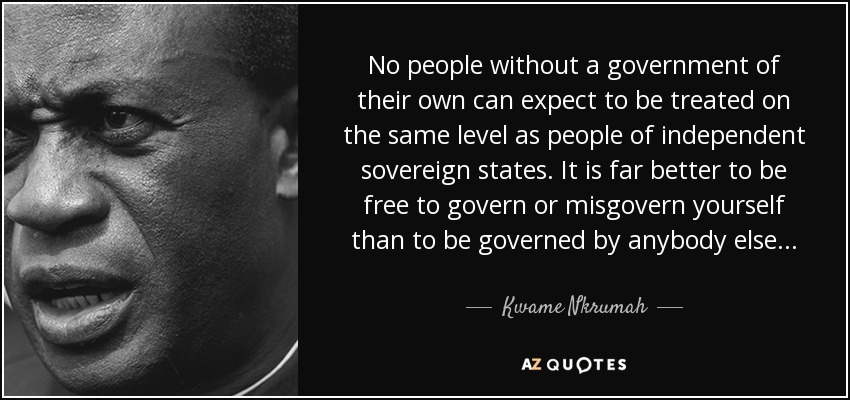 No people without a government of their own can expect to be treated on the same level as people of independent sovereign states. It is far better to be free to govern or misgovern yourself than to be governed by anybody else . . . - Kwame Nkrumah