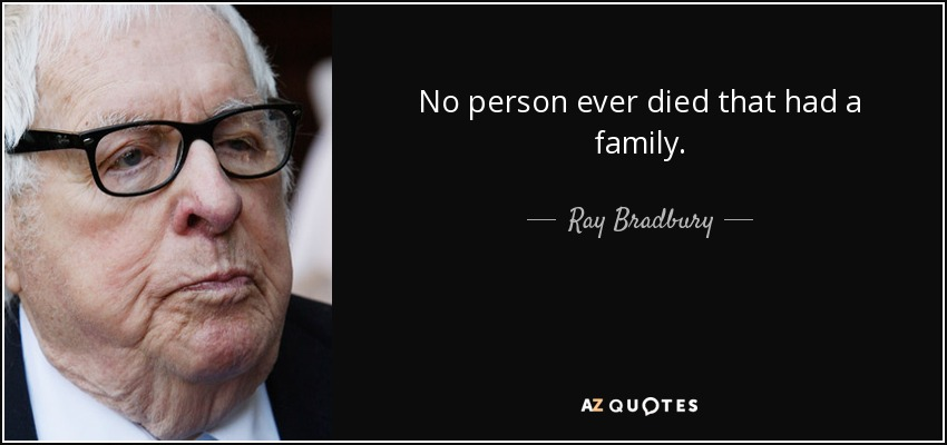 No person ever died that had a family. - Ray Bradbury