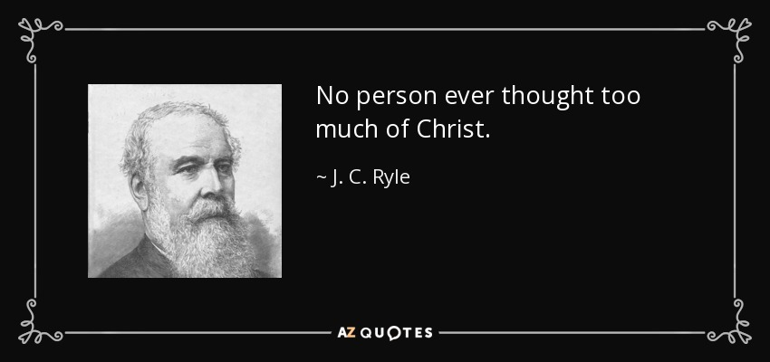 No person ever thought too much of Christ. - J. C. Ryle