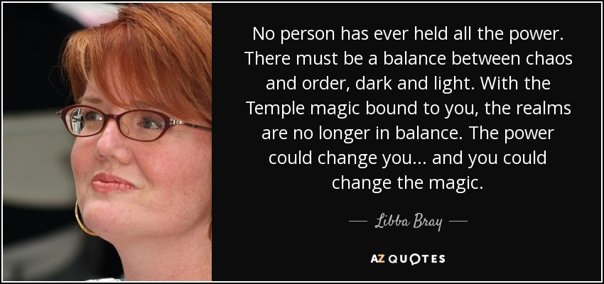 No person has ever held all the power. There must be a balance between chaos and order, dark and light. With the Temple magic bound to you, the realms are no longer in balance. The power could change you... and you could change the magic. - Libba Bray