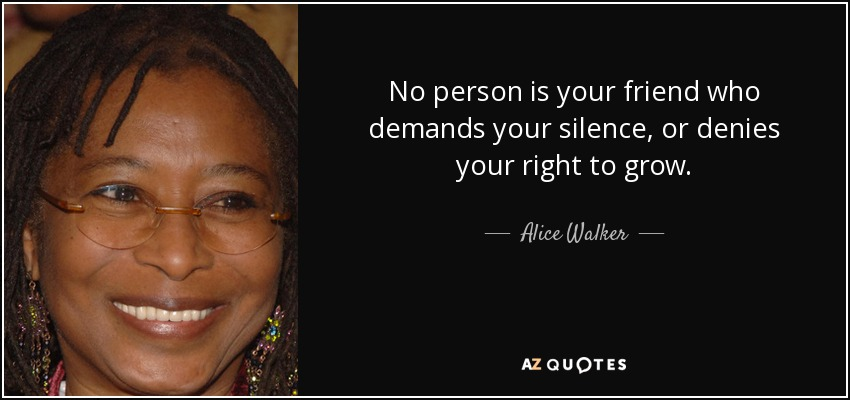 No person is your friend who demands your silence, or denies your right to grow. - Alice Walker