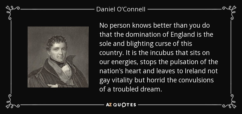 No person knows better than you do that the domination of England is the sole and blighting curse of this country. It is the incubus that sits on our energies, stops the pulsation of the nation's heart and leaves to Ireland not gay vitality but horrid the convulsions of a troubled dream. - Daniel O'Connell