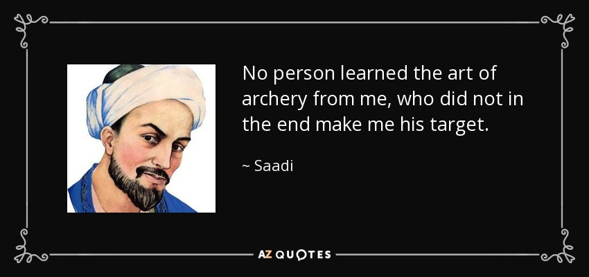 No person learned the art of archery from me, who did not in the end make me his target. - Saadi