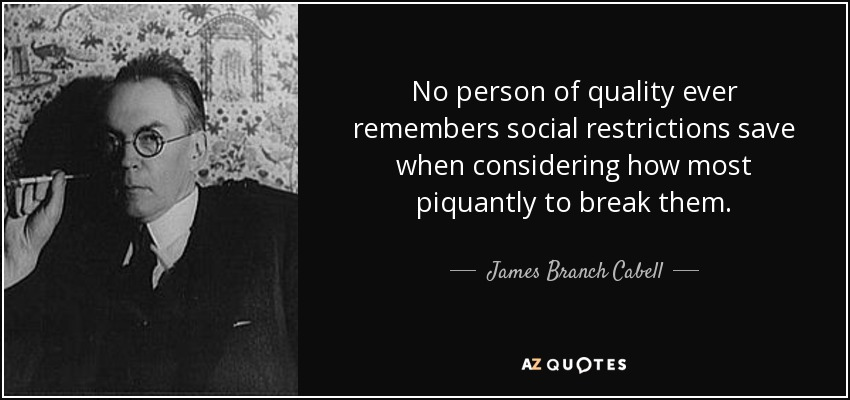 No person of quality ever remembers social restrictions save when considering how most piquantly to break them. - James Branch Cabell