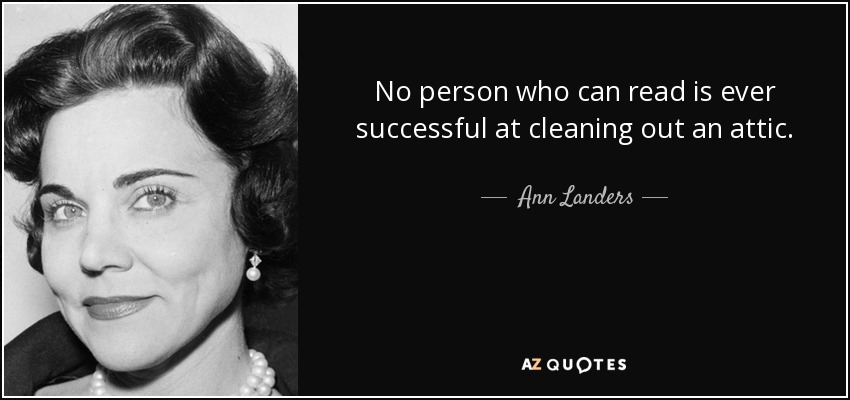 No person who can read is ever successful at cleaning out an attic. - Ann Landers