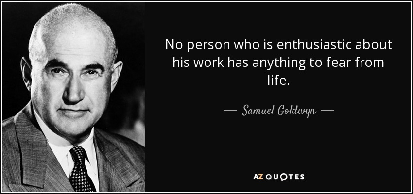 No person who is enthusiastic about his work has anything to fear from life. - Samuel Goldwyn