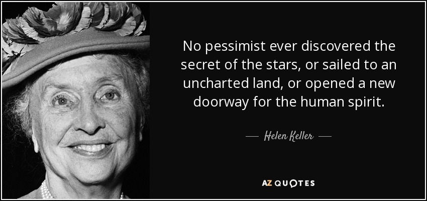 No pessimist ever discovered the secret of the stars, or sailed to an uncharted land, or opened a new doorway for the human spirit. - Helen Keller
