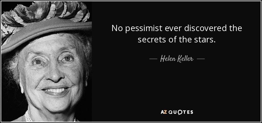 No pessimist ever discovered the secrets of the stars. - Helen Keller