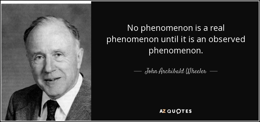 No phenomenon is a real phenomenon until it is an observed phenomenon. - John Archibald Wheeler