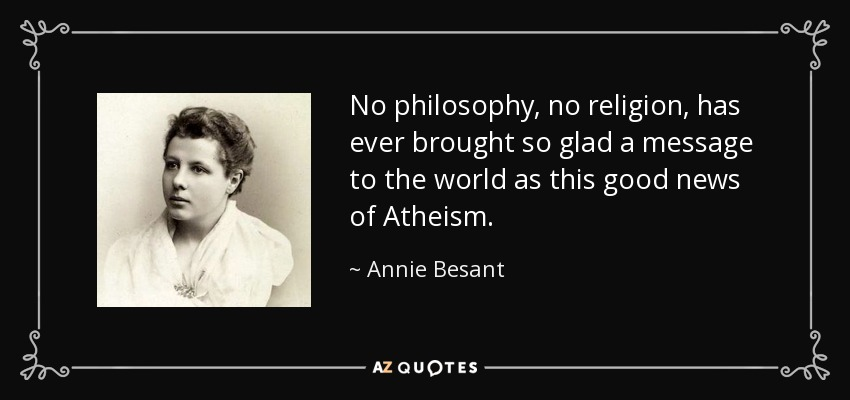 No philosophy, no religion, has ever brought so glad a message to the world as this good news of Atheism. - Annie Besant