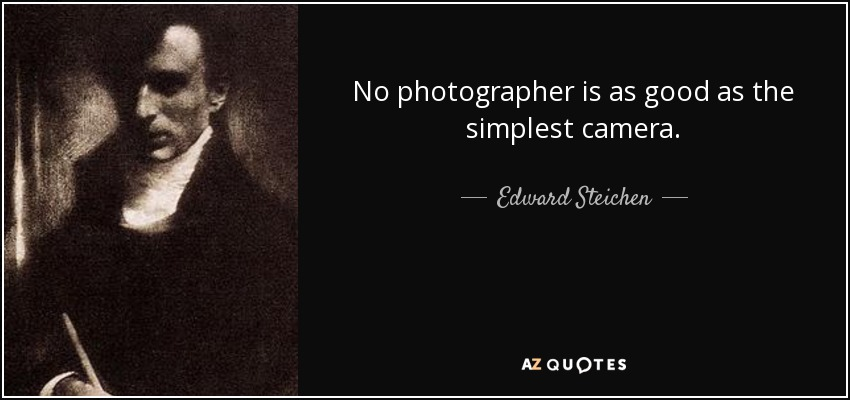 No photographer is as good as the simplest camera. - Edward Steichen