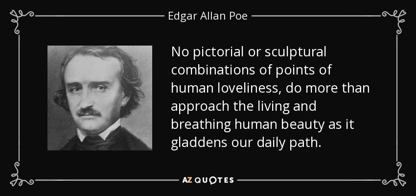 No pictorial or sculptural combinations of points of human loveliness, do more than approach the living and breathing human beauty as it gladdens our daily path. - Edgar Allan Poe