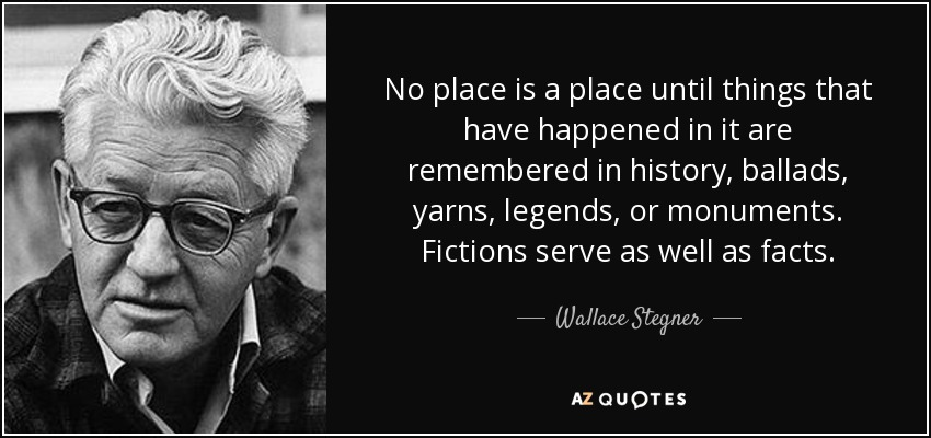 No place is a place until things that have happened in it are remembered in history, ballads, yarns, legends, or monuments. Fictions serve as well as facts. - Wallace Stegner