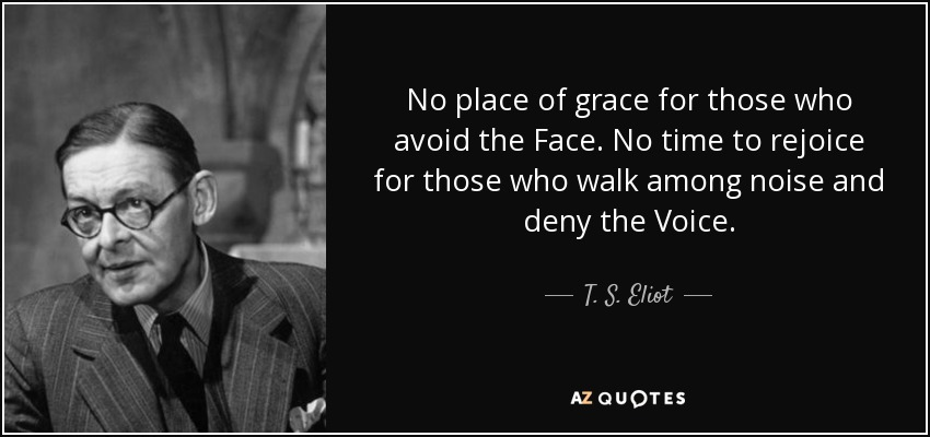 No place of grace for those who avoid the Face. No time to rejoice for those who walk among noise and deny the Voice. - T. S. Eliot