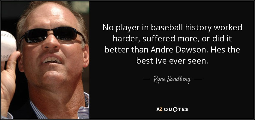 No player in baseball history worked harder, suffered more, or did it better than Andre Dawson. Hes the best Ive ever seen. - Ryne Sandberg