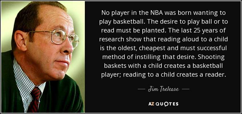 No player in the NBA was born wanting to play basketball. The desire to play ball or to read must be planted. The last 25 years of research show that reading aloud to a child is the oldest, cheapest and must successful method of instilling that desire. Shooting baskets with a child creates a basketball player; reading to a child creates a reader. - Jim Trelease