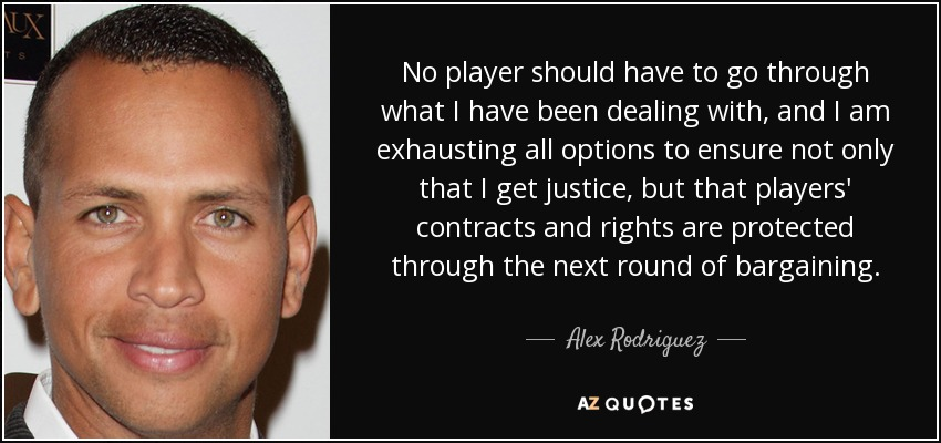 No player should have to go through what I have been dealing with, and I am exhausting all options to ensure not only that I get justice, but that players' contracts and rights are protected through the next round of bargaining. - Alex Rodriguez