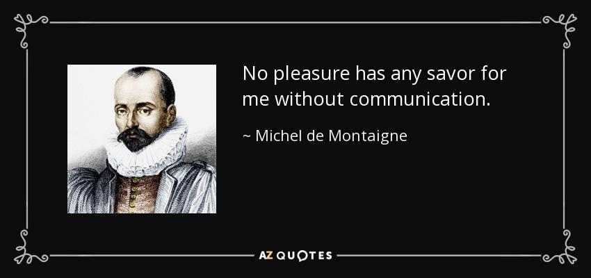 No pleasure has any savor for me without communication. - Michel de Montaigne