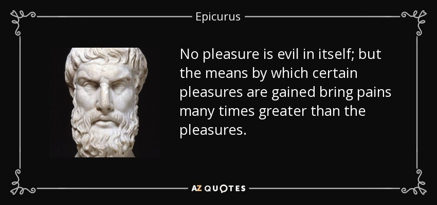 No pleasure is evil in itself; but the means by which certain pleasures are gained bring pains many times greater than the pleasures. - Epicurus