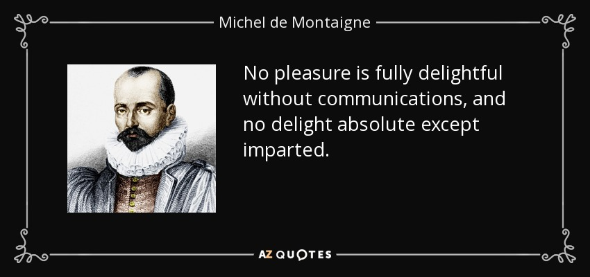 No pleasure is fully delightful without communications, and no delight absolute except imparted. - Michel de Montaigne