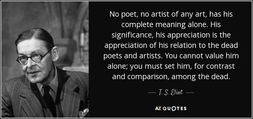 No poet, no artist of any art, has his complete meaning alone. His significance, his appreciation is the appreciation of his relation to the dead poets and artists. You cannot value him alone; you must set him, for contrast and comparison, among the dead. - T. S. Eliot