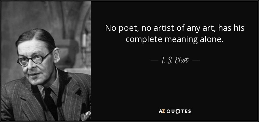 No poet, no artist of any art, has his complete meaning alone. - T. S. Eliot