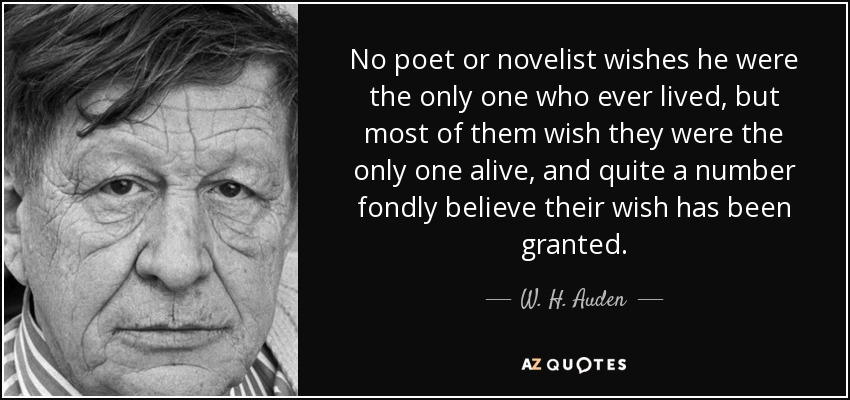 No poet or novelist wishes he were the only one who ever lived, but most of them wish they were the only one alive, and quite a number fondly believe their wish has been granted. - W. H. Auden