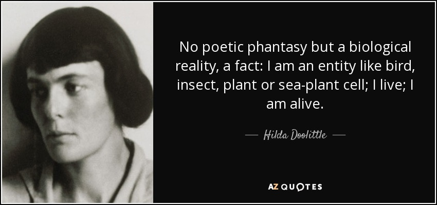 No poetic phantasy but a biological reality, a fact: I am an entity like bird, insect, plant or sea-plant cell; I live; I am alive. - Hilda Doolittle
