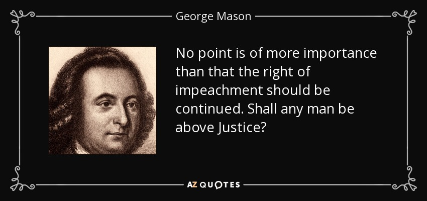No point is of more importance than that the right of impeachment should be continued. Shall any man be above Justice? - George Mason