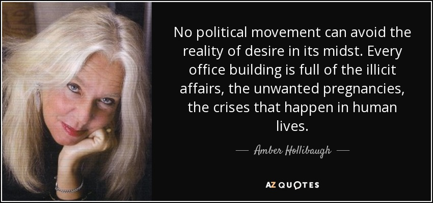 No political movement can avoid the reality of desire in its midst. Every office building is full of the illicit affairs, the unwanted pregnancies, the crises that happen in human lives. - Amber Hollibaugh