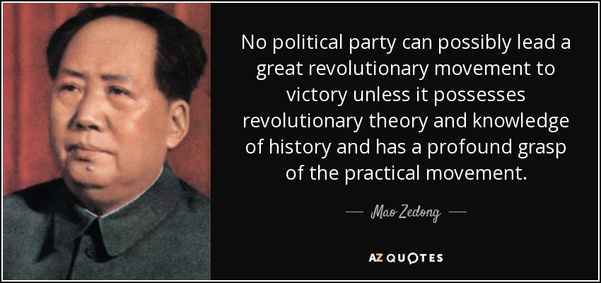 No political party can possibly lead a great revolutionary movement to victory unless it possesses revolutionary theory and knowledge of history and has a profound grasp of the practical movement. - Mao Zedong