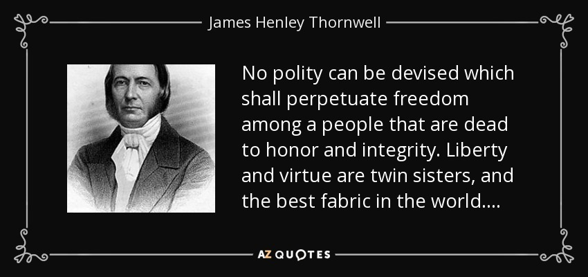 No polity can be devised which shall perpetuate freedom among a people that are dead to honor and integrity. Liberty and virtue are twin sisters, and the best fabric in the world . . . . - James Henley Thornwell