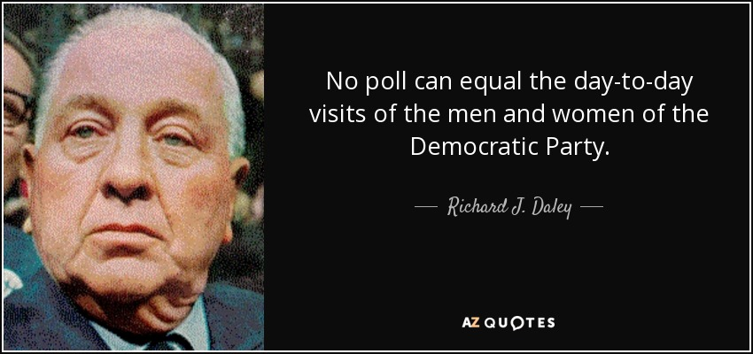 No poll can equal the day-to-day visits of the men and women of the Democratic Party. - Richard J. Daley