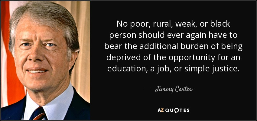 No poor, rural, weak, or black person should ever again have to bear the additional burden of being deprived of the opportunity for an education, a job, or simple justice. - Jimmy Carter