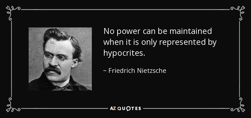 No power can be maintained when it is only represented by hypocrites. - Friedrich Nietzsche