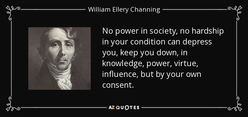 No power in society, no hardship in your condition can depress you, keep you down, in knowledge, power, virtue, influence, but by your own consent. - William Ellery Channing
