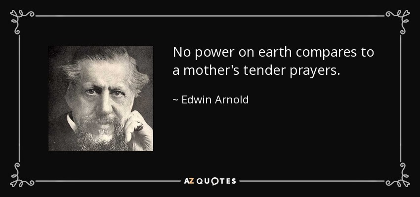 No power on earth compares to a mother's tender prayers. - Edwin Arnold