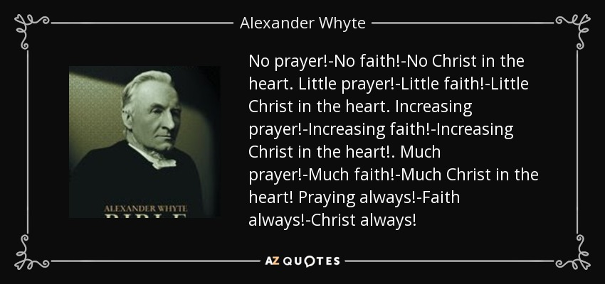 No prayer!-No faith!-No Christ in the heart. Little prayer!-Little faith!-Little Christ in the heart. Increasing prayer!-Increasing faith!-Increasing Christ in the heart!. Much prayer!-Much faith!-Much Christ in the heart! Praying always!-Faith always!-Christ always! - Alexander Whyte