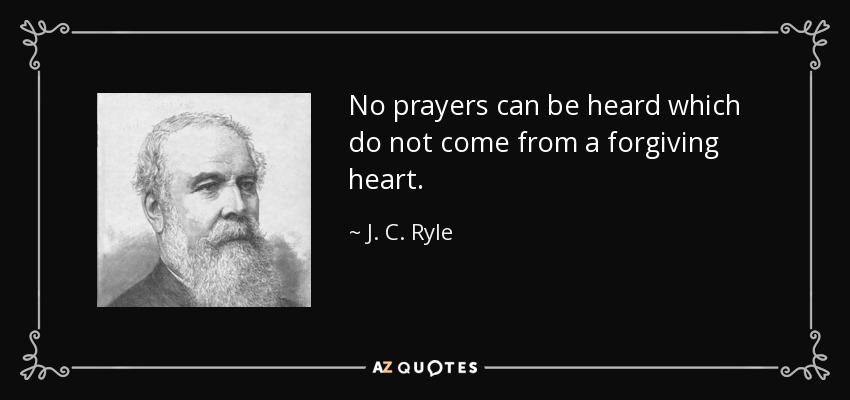 No prayers can be heard which do not come from a forgiving heart. - J. C. Ryle