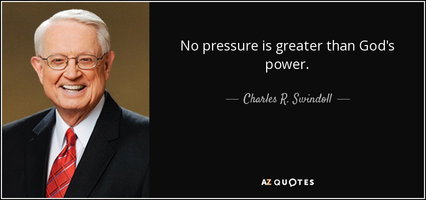 No pressure is greater than God's power. - Charles R. Swindoll