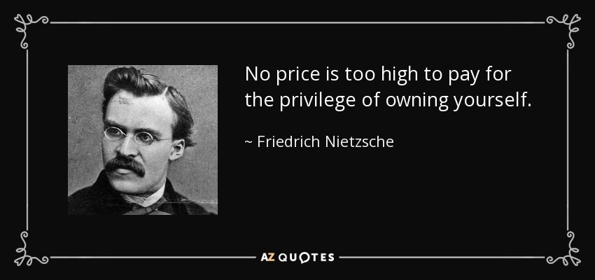 No price is too high to pay for the privilege of owning yourself. - Friedrich Nietzsche