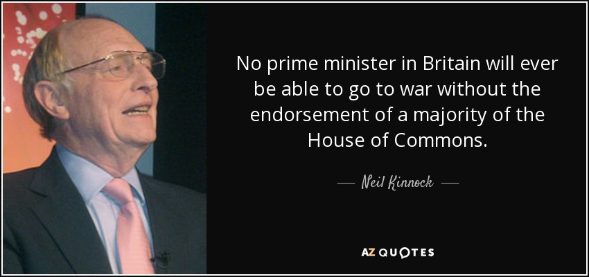 No prime minister in Britain will ever be able to go to war without the endorsement of a majority of the House of Commons. - Neil Kinnock