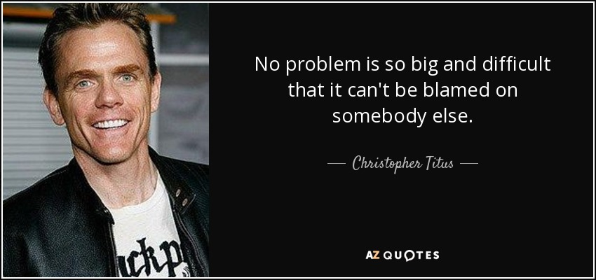 No problem is so big and difficult that it can't be blamed on somebody else. - Christopher Titus