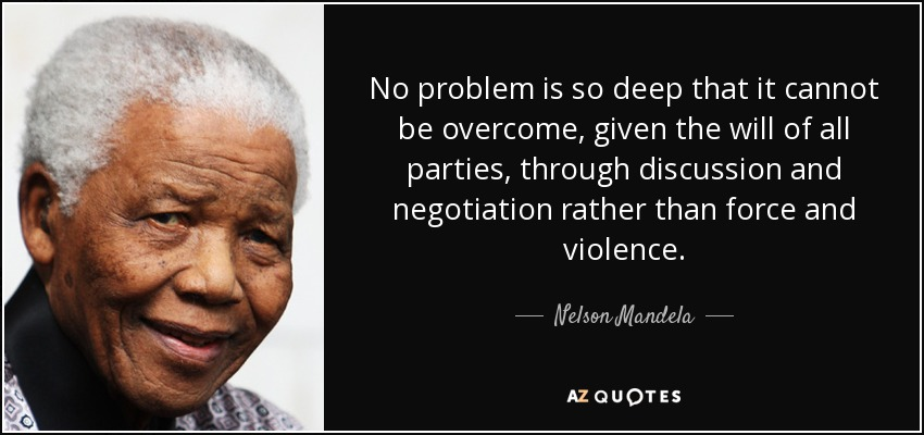 No problem is so deep that it cannot be overcome, given the will of all parties, through discussion and negotiation rather than force and violence. - Nelson Mandela