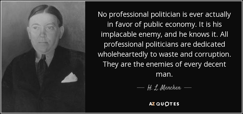 No professional politician is ever actually in favor of public economy. It is his implacable enemy, and he knows it. All professional politicians are dedicated wholeheartedly to waste and corruption. They are the enemies of every decent man. - H. L. Mencken
