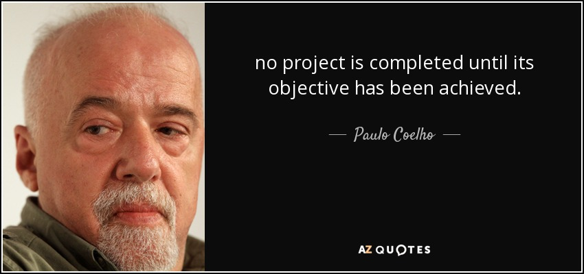 no project is completed until its objective has been achieved. - Paulo Coelho